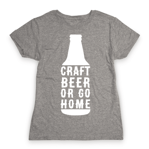 Craft Beer Or Go home Womens T-Shirt