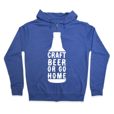 Craft Beer Or Go home Zip Hoodie