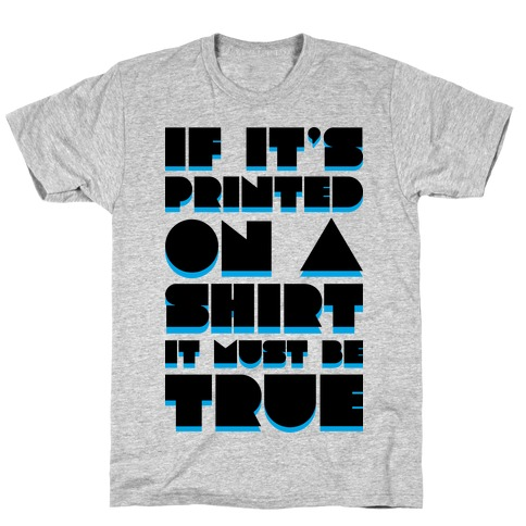 If It's Printed On A Shirt It Must Be True T-Shirt