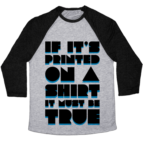 If It's Printed On A Shirt It Must Be True Baseball Tee