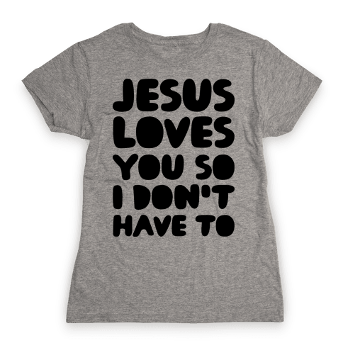 Jesus Loves You So I Don't Have To Womens T-Shirt