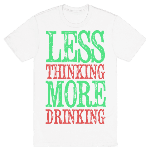 Less Thinking More Drinking Mens T-Shirt