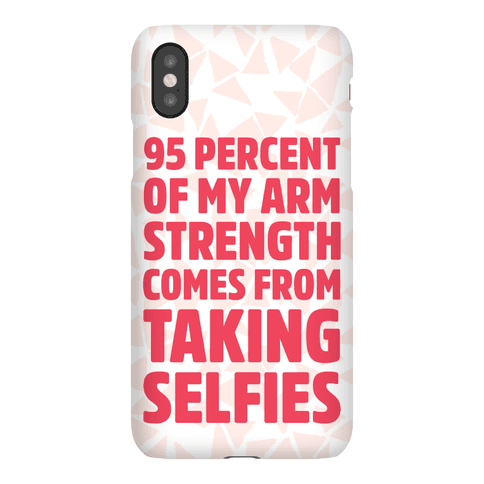 95 Percent Of My Arm Strength Comes From Taking Selfies Phone Case
