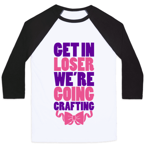 Get In Loser We're Going Crafting Baseball Tee