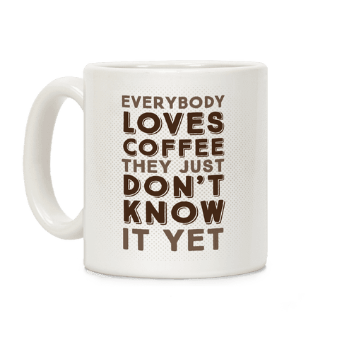 Everybody Loves Coffee They Just Don't Know It Yet Coffee Mug