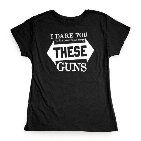 Try to Take Away These Guns Womens T-Shirt