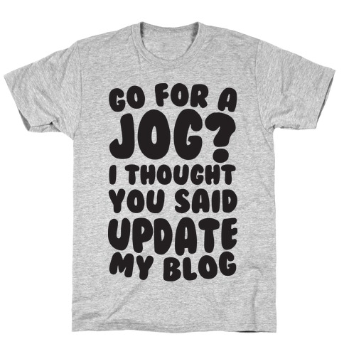 Go For A Jog? I Thought You Said Update My Blog Mens/Unisex T-Shirt