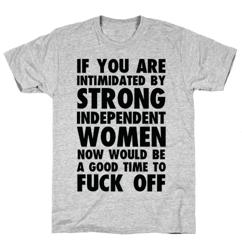 If You Are Intimidated By A Strong Independent Women Mens T-Shirt