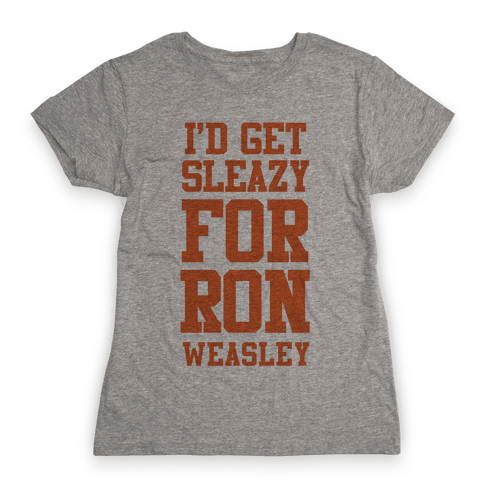 I'd Get Sleazy for Ron Weasley Womens T-Shirt
