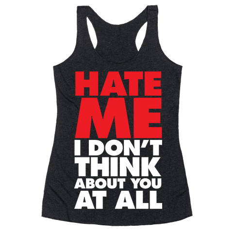 Hate Me, I Don't Think About You At All Racerback Tank Top