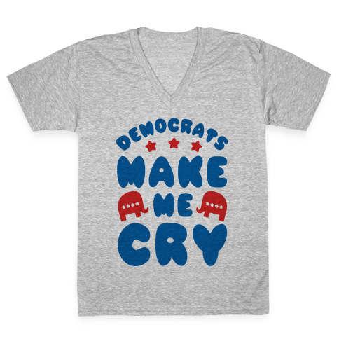 Democrats Make Me Cry V-Neck Tee Shirt