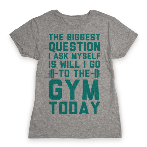 The Biggest Question I Ask Myself Is Will I Go To The Gym Today Womens T-Shirt