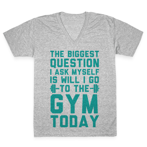The Biggest Question I Ask Myself Is Will I Go To The Gym Today V-Neck Tee Shirt