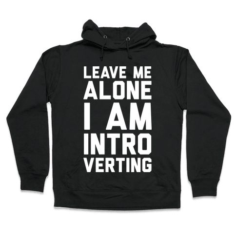 Leave Me Alone I Am Introverting Hooded Sweatshirt