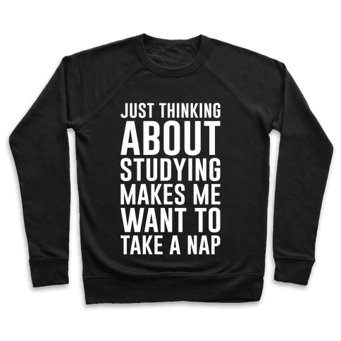 Just Thinking About Studying Makes Me Want To Take A Nap Pullover