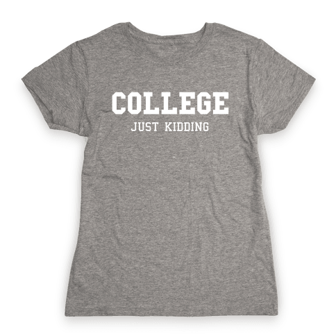 College, Just Kidding Womens T-Shirt
