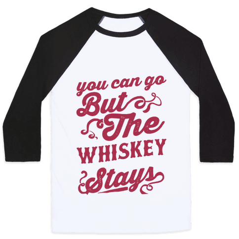 You Can Go But The Whiskey Stays Baseball Tee
