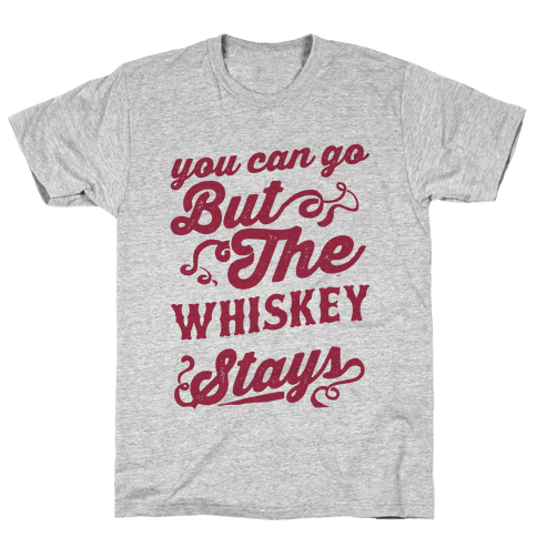 You Can Go But The Whiskey Stays Mens T-Shirt