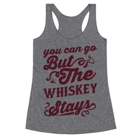 You Can Go But The Whiskey Stays Racerback Tank Top