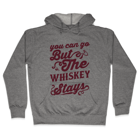 You Can Go But The Whiskey Stays Hooded Sweatshirt