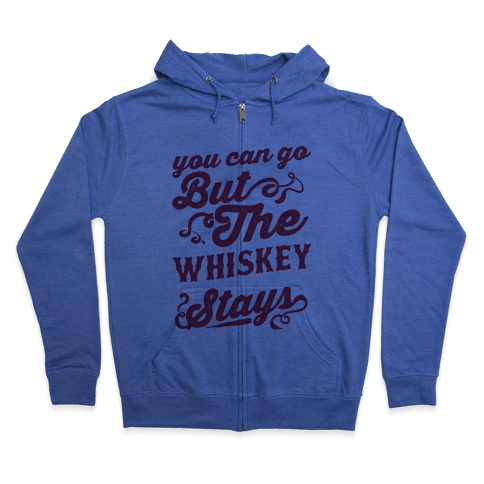 You Can Go But The Whiskey Stays Zip Hoodie