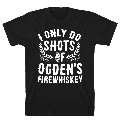 I Only Do Shots Of Ogden's Firewhiskey Mens T-Shirt