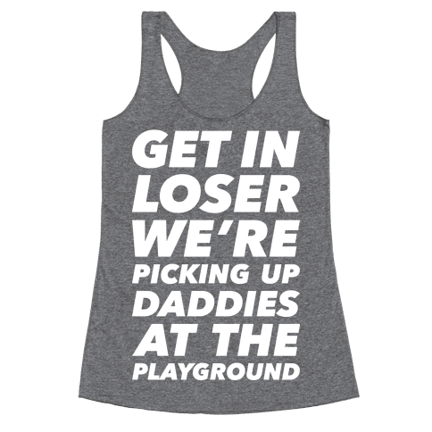 Get In Loser We're Picking Up Daddies At The Playground Racerback Tank Top