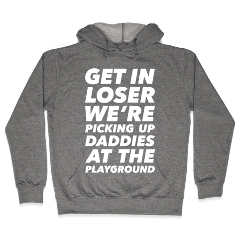 Get In Loser We're Picking Up Daddies At The Playground Hooded Sweatshirt