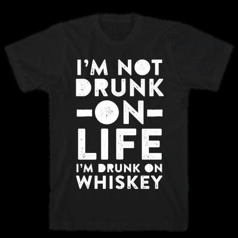 I'm Not Drunk On Life I'm Drunk On Whiskey Mens T-Shirt