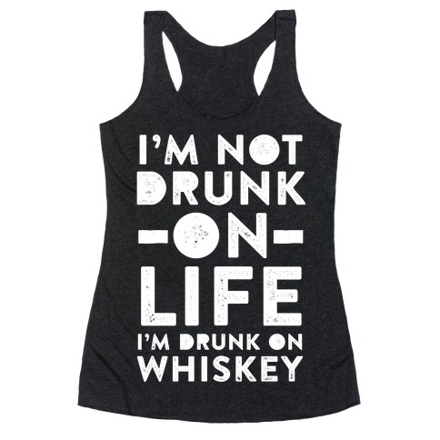 I'm Not Drunk On Life I'm Drunk On Whiskey Racerback Tank Top