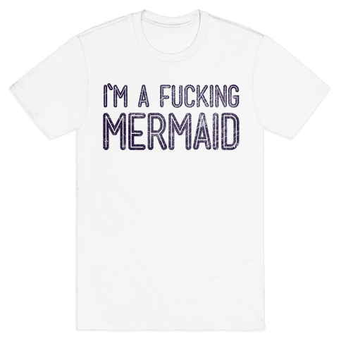 I'm A F***ing Mermaid Mens T-Shirt