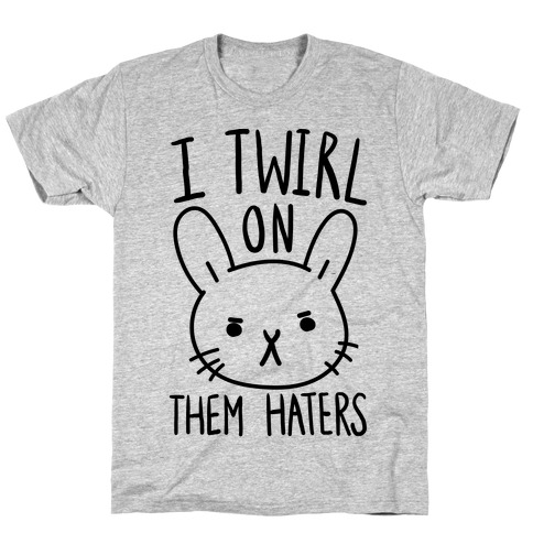 I Twirl On Them Haters (Bunny) T-Shirt
