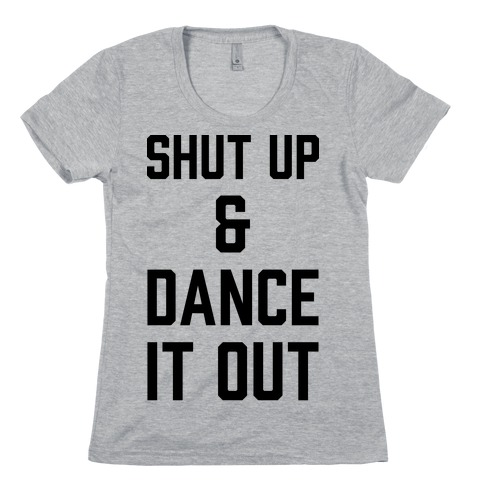 Shut Up and Dance It Out Womens T-Shirt
