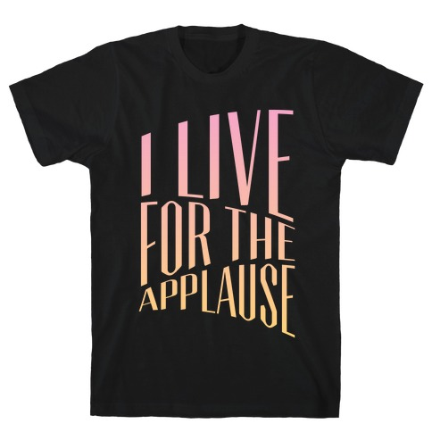 I Live For The Applause T-Shirt