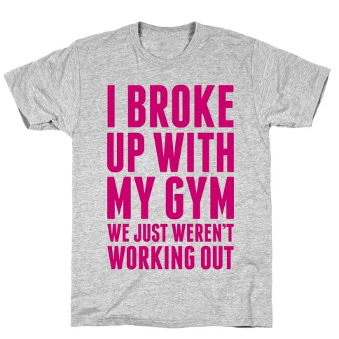 I Broke Up With My Gym Mens T-Shirt
