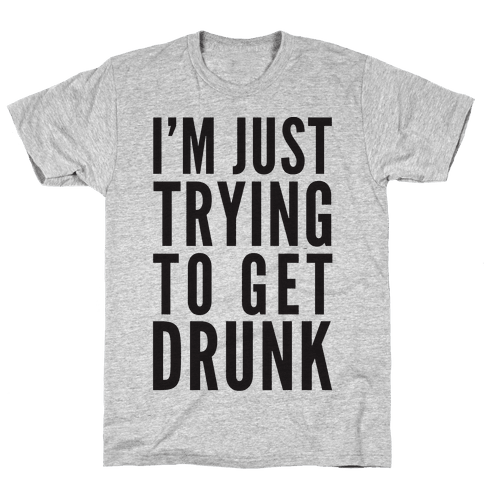 I'm Just Trying To Get Drunk Mens T-Shirt