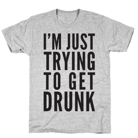 I'm Just Trying To Get Drunk T-Shirt