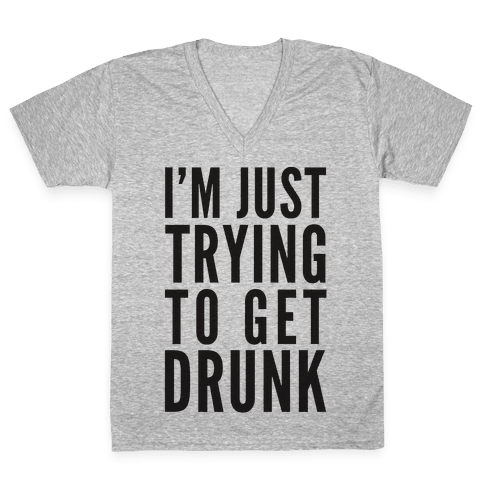 I'm Just Trying To Get Drunk V-Neck Tee Shirt