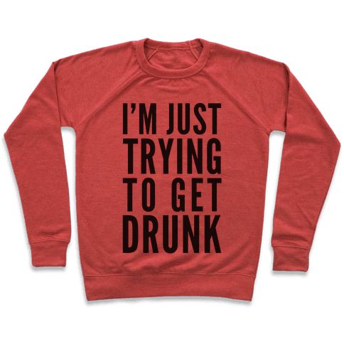 I'm Just Trying To Get Drunk Pullover
