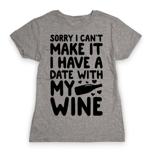 Sorry I Can't Make It, I Have A Date With My Wine Womens T-Shirt