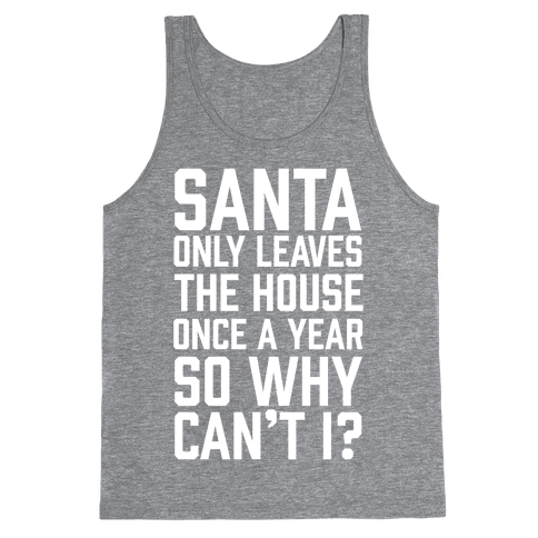 Santa Only Leaves The House Once A Year So Why Can't I? Tank Top