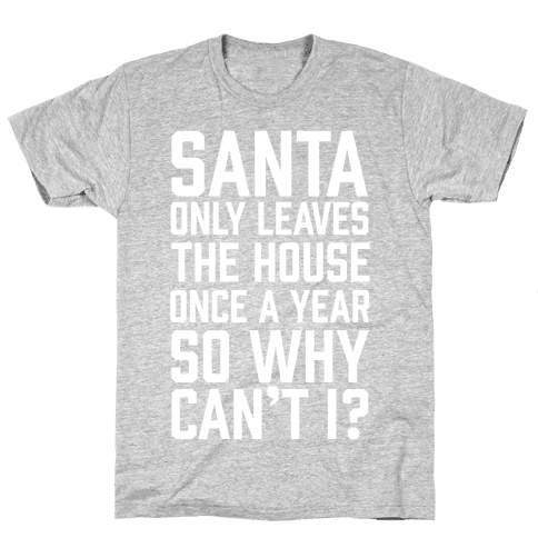 Santa Only Leaves The House Once A Year So Why Can't I? Mens T-Shirt