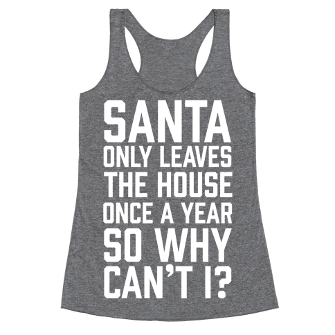 Santa Only Leaves The House Once A Year So Why Can't I? Racerback Tank Top
