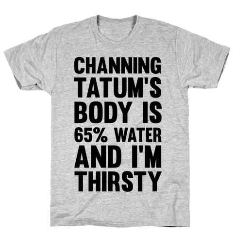 Channing Tatum's Body Is 65% Water And I'm Thirsty Mens T-Shirt