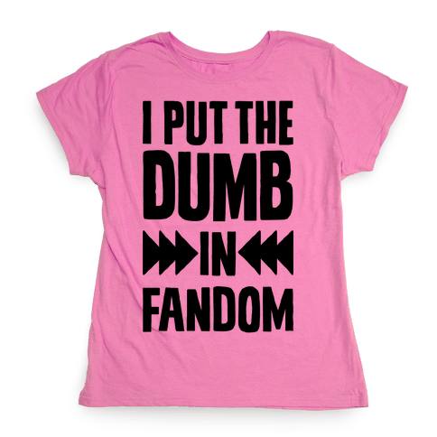 I Put The Dumb In Fandom Womens T-Shirt