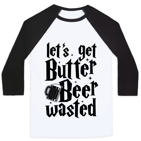 Let's Get Butter Beer Wasted Baseball Tee
