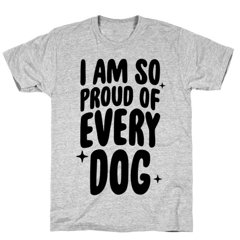 I Am So Proud Of Every Dog T-Shirt