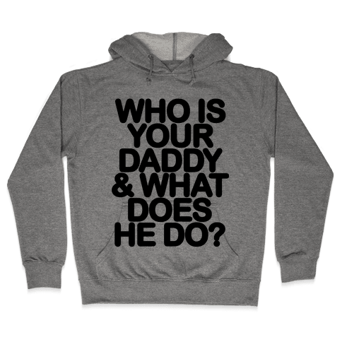 Who Is Your Daddy and What Does He Do? Hooded Sweatshirt
