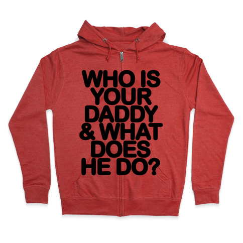 Who Is Your Daddy and What Does He Do? Zip Hoodie