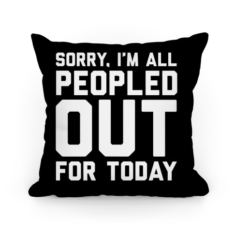 Sorry I'm All Peopled Out For Today Pillow